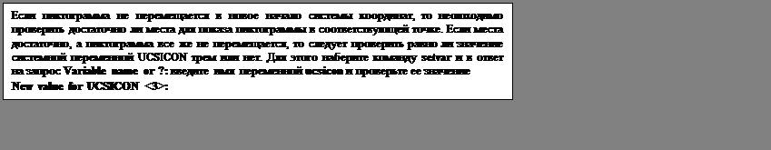Подпись: Если пиктограмма не перемещается в новое начало системы координат, то неоюходимо проверить достаточно ли места для показа пиктограммы в соответствующей точке. Если места достаточно, а пиктограмма все же не перемещается, то следует проверить равно ли значение системной переменной UCSICON трем или нет. Для этого наберите команду setvar и в ответ на запрос Variable name or ?: введите имя  переменной ucsicon и проверьте ее значение New value for UCSICON <3>: