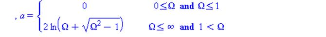 (Typesetting:-mprintslash)([a = PIECEWISE([0, 0 <= omega and omega <= omega[c]], [2*ln(Omega+sqrt(Omega^2-1)), omega <= infinity and omega[c] < omega]), a = PIECEWISE([0, 0 <= Omega and Omega <= 1], [...
