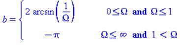 (Typesetting:-mprintslash)([b = PIECEWISE([2*arcsin(1/Omega), 0 <= Omega and Omega <= 1], [-Pi, Omega <= infinity and 1 < Omega])], [b = piecewise(0 <= Omega and Omega <= 1, 2*arcsin(1/Omega), Omega <...
