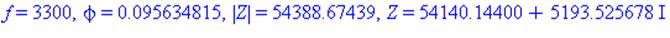 f = 3300, phi = 0.95634815e-1, abs(Z) = 54388.67439, Z = 54140.14400+5193.525678*I