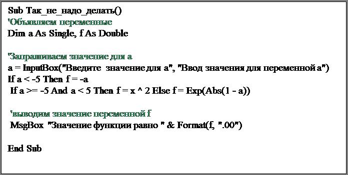 """Подпись: Sub Так_не_надо_делать()'Объявляем переменныеDim a As Single, f As Double'Запрашиваем значение для аa = InputBox(""""Введите значение для а"""", """"Ввод значения для переменной а"""")If a < -5 Then f = -a If a >= -5 And a < 5 Then f = x ^ 2 Else f = Exp(Abs(1 - a))  'выводим значение переменной f MsgBox """"Значение функции равно """" & Format(f, """".00"""")End Sub"""