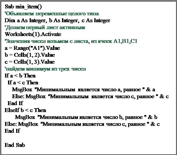 """Подпись: Sub min_item()'Объявляем переменные целого типаDim a As Integer, b As Integer, c As Integer'Делаем первый лист активнымWorksheets(1).Activate'Значения чисел возьмем с листа, из ячеек A1,B1,C1a = Range(""""A1"""").Valueb = Cells(1, 2).Valuec = Cells(1, 3).Value'найдем минимум из трех чиселIf a < b Then  If a < c Then     MsgBox """"Минимальным  является число а, равное """" & a     Else: MsgBox """"Минимальным  является число c, равное """" & c  End IfElseIf b < c Then       MsgBox """"Минимальным является число b, равное """" & bElse: MsgBox """"Минимальным является число c, равное """" & cEnd If     End Sub"""
