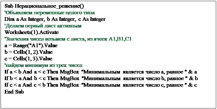 """Подпись: Sub Нерациональное_решение()'Объявляем переменные целого типаDim a As Integer, b As Integer, c As Integer'Делаем первый лист активнымWorksheets(1).Activate'Значения чисел возьмем с листа, из ячеек A1,B1,C1a = Range(""""A1"""").Valueb = Cells(1, 2).Valuec = Cells(1, 3).Value'найдем минимум из трех чиселIf a < b And a < c Then MsgBox """"Минимальным  является число а, равное """" & aIf b < a And b < c Then MsgBox """"Минимальным  является число b, равное """" & bIf c < a And c < b Then MsgBox """"Минимальным  является число c, равное """" & cEnd Sub"""
