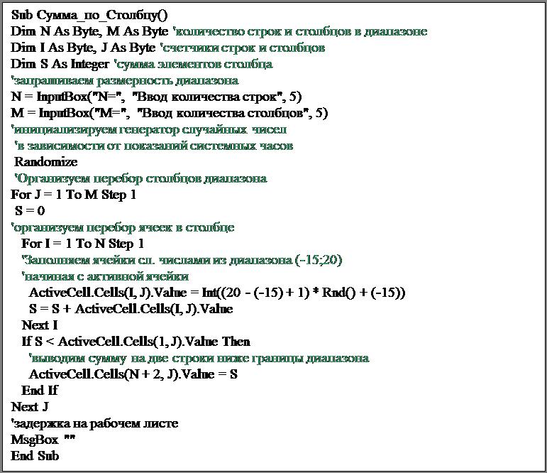 """Подпись: Sub Сумма_по_Столбцу()Dim N As Byte, M As Byte 'количество строк и столбцов в диапазонеDim I As Byte, J As Byte 'счетчики строк и столбцовDim S As Integer 'сумма элементов столбца'запрашиваем размерность диапазонаN = InputBox(""""N="""", """"Ввод количества строк"""", 5)M = InputBox(""""M="""", """"Ввод количества столбцов"""", 5)'инициализируем генератор случайных чисел 'в зависимости от показаний системных часов Randomize 'Организуем перебор столбцов диапазонаFor J = 1 To M Step 1 S = 0'организуем перебор ячеек в столбце   For I = 1 To N Step 1   'Заполняем ячейки сл. числами из диапазона (-15;20)   'начиная с активной ячейки     ActiveCell.Cells(I, J).Value = Int((20 - (-15) + 1) * Rnd() + (-15))     S = S + ActiveCell.Cells(I, J).Value   Next I   If S < ActiveCell.Cells(1, J).Value Then     'выводим сумму на две строки ниже границы диапазона     ActiveCell.Cells(N + 2, J).Value = S   End IfNext J'задержка на рабочем листеMsgBox """"""""End Sub"""