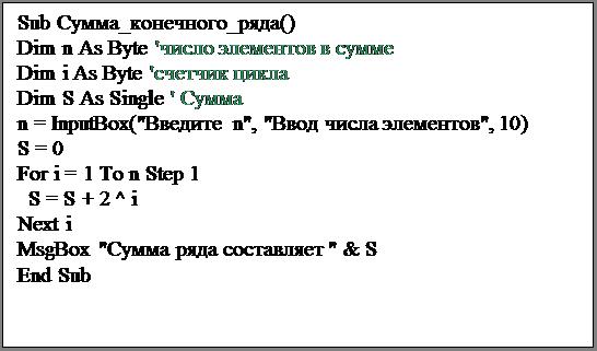 "Подпись: Sub Сумма_конечного_ряда()Dim n As Byte 'число элементов в суммеDim i As Byte 'счетчик циклаDim S As Single ' Суммаn = InputBox(""Введите n"", ""Ввод числа элементов"", 10)S = 0For i = 1 To n Step 1  S = S + 2 ^ iNext iMsgBox ""Сумма ряда составляет "" & SEnd Sub"