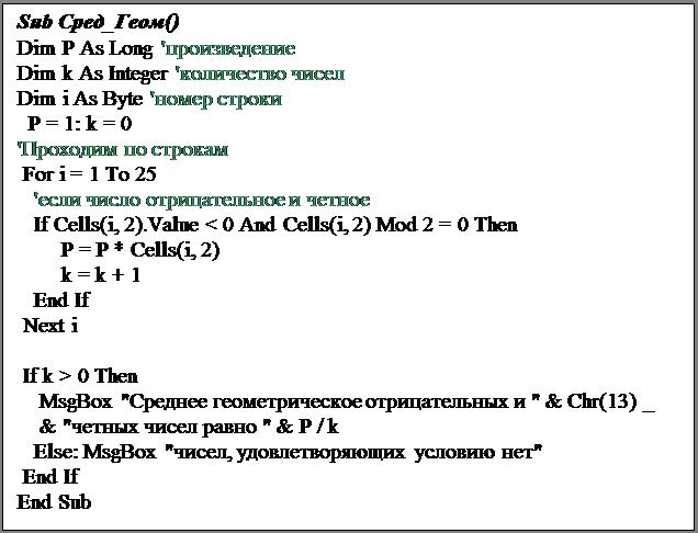 """Подпись: Sub Сред_Геом()Dim P As Long 'произведениеDim k As Integer 'количество чиселDim i As Byte 'номер строки  P = 1: k = 0'Проходим по строкам For i = 1 To 25   'если число отрицательное и четное   If Cells(i, 2).Value < 0 And Cells(i, 2) Mod 2 = 0 Then        P = P * Cells(i, 2)        k = k + 1   End If Next i If k > 0 Then    MsgBox """"Среднее геометрическое отрицательных и """" & Chr(13) _    & """"четных чисел равно """" & P / k   Else: MsgBox """"чисел, удовлетворяющих условию нет"""" End IfEnd Sub"""